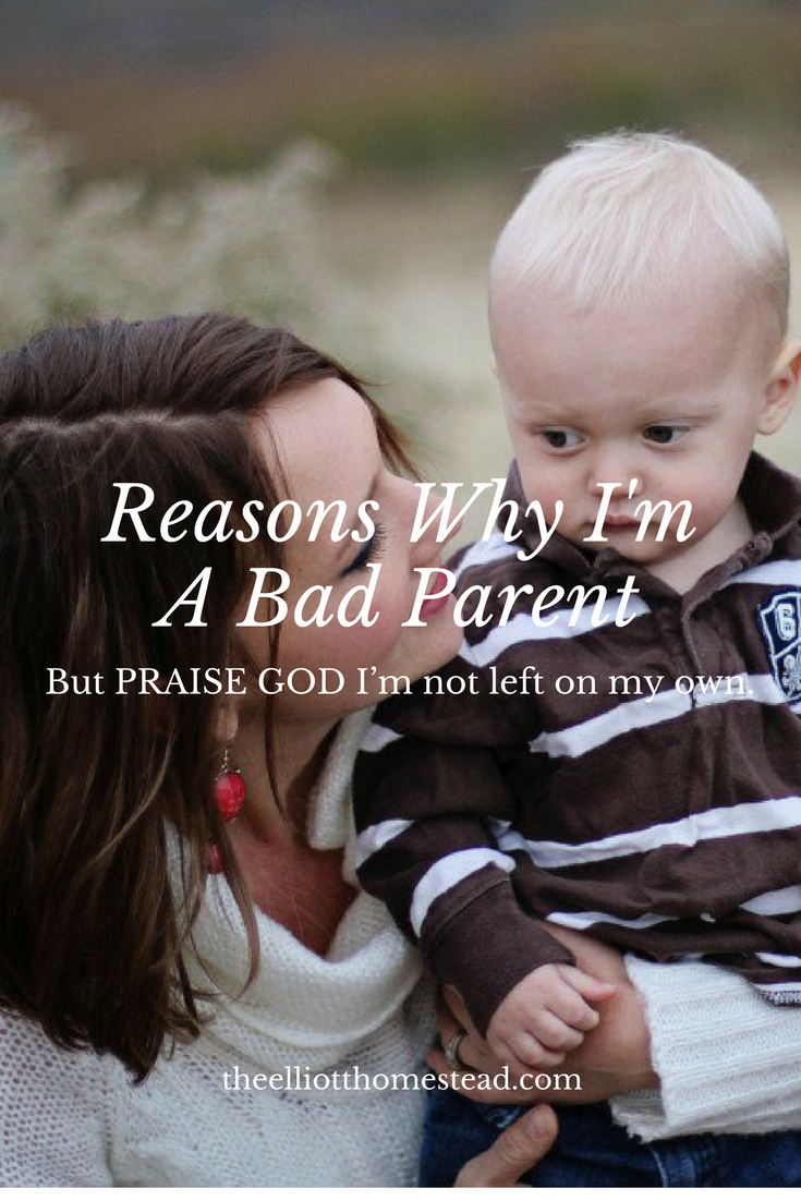 Reasons Why I'm a Bad Parent (but PRAISE GOD that I'm not left on my own!) www.theelliothomestead.com